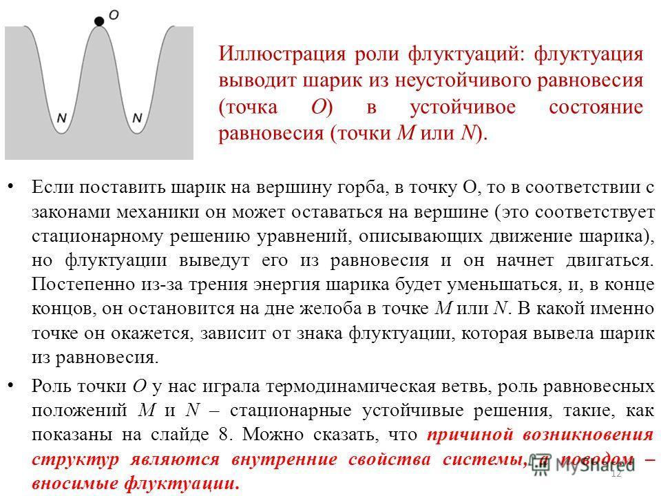 Если поставить шарик на вершину горба, в точку О, то в соответствии с законами механики он может оставаться на вершине (это соответствует стационарному решению уравнений, описывающих движение шарика), но флуктуации выведут его из равновесия и он начн