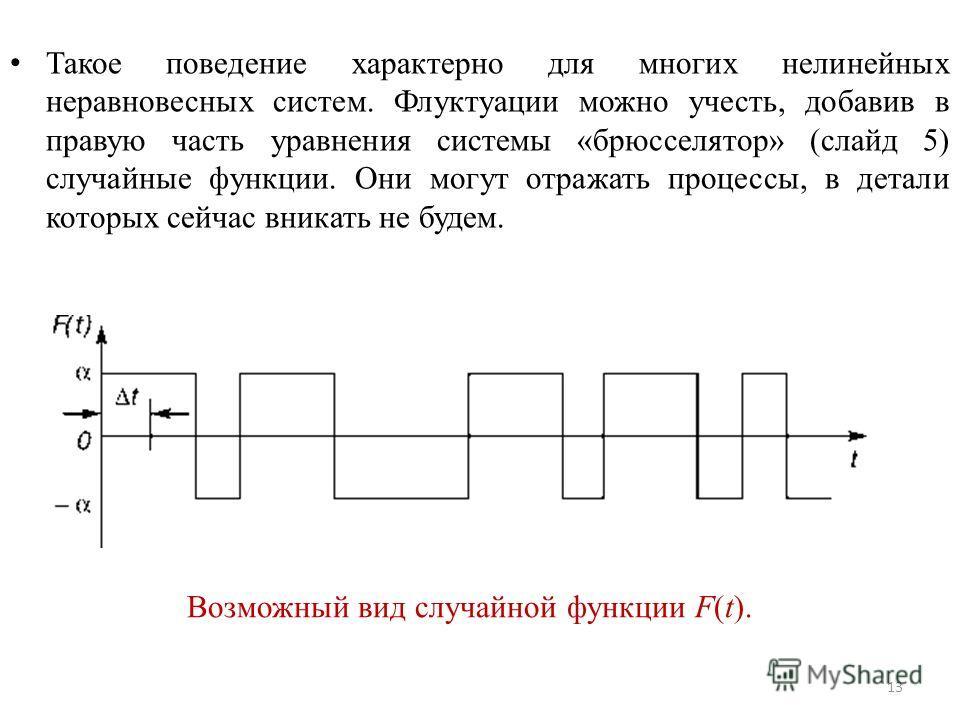 Такое поведение характерно для многих нелинейных неравновесных систем. Флуктуации можно учесть, добавив в правую часть уравнения системы «брюсселятор» (слайд 5) случайные функции. Они могут отражать процессы, в детали которых сейчас вникать не будем.