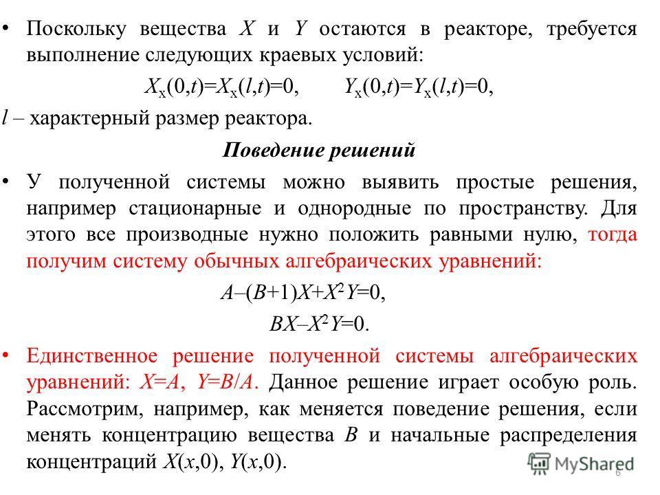 Поскольку вещества X и Y остаются в реакторе, требуется выполнение следующих краевых условий: X x (0,t)=X x (l,t)=0,Y x (0,t)=Y x (l,t)=0, l – характерный размер реактора. Поведение решений У полученной системы можно выявить простые решения, например