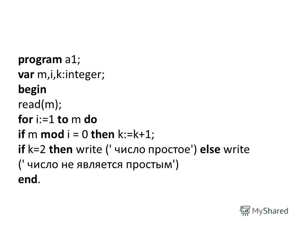 program a1; var m,i,k:integer; begin read(m); for i:=1 to m do if m mod i = 0 then k:=k+1; if k=2 then write (' число простое') else write (' число не является простым') end.