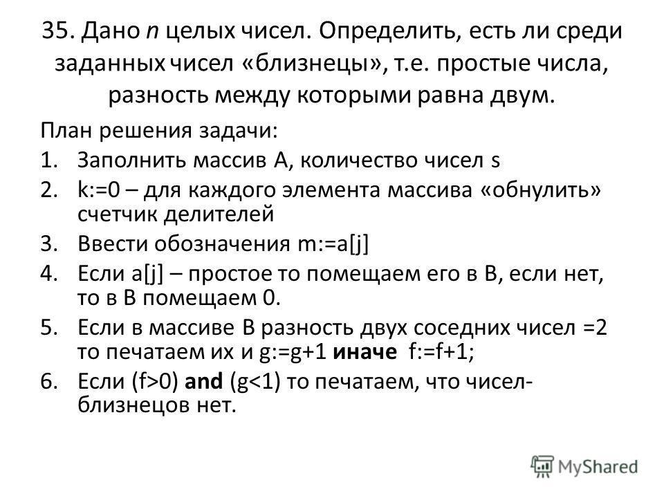 35. Дано n целых чисел. Определить, есть ли среди заданных чисел «близнецы», т.е. простые числа, разность между которыми равна двум. План решения задачи: 1.Заполнить массив А, количество чисел s 2.k:=0 – для каждого элемента массива «обнулить» счет