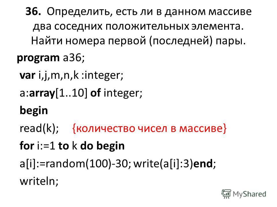 36. Определить, есть ли в данном массиве два соседних положительных элемента. Найти номера первой (последней) пары. program a36; var i,j,m,n,k :integer; a:array[1..10] of integer; begin read(k); {количество чисел в массиве} for i:=1 to k do begin a[i