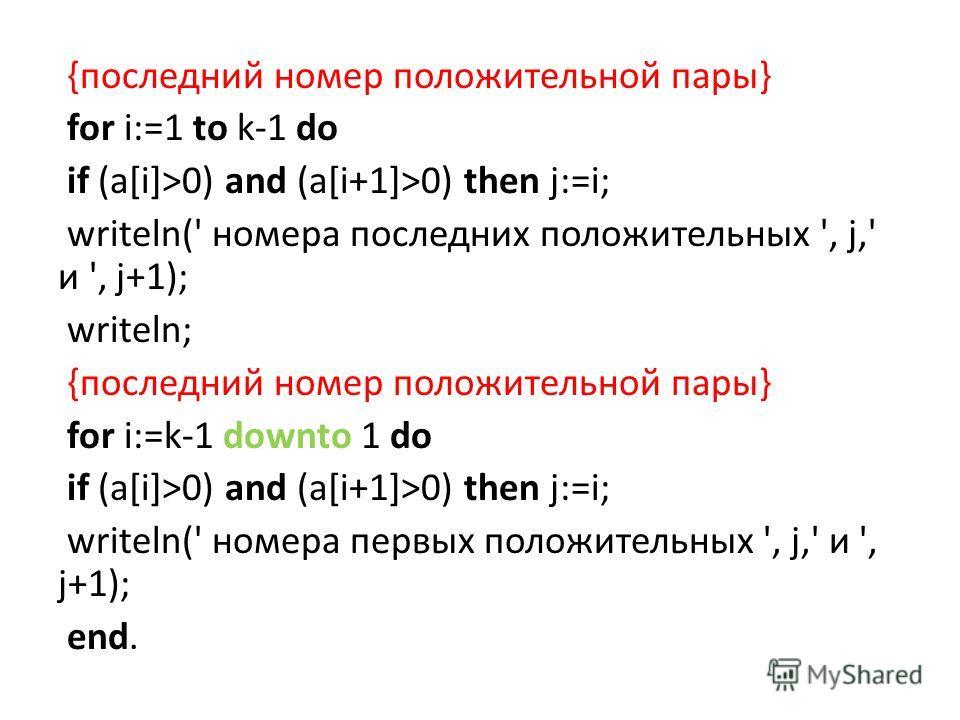 {последний номер положительной пары} for i:=1 to k-1 do if (a[i]>0) and (a[i+1]>0) then j:=i; writeln(' номера последних положительных ', j,' и ', j+1); writeln; {последний номер положительной пары} for i:=k-1 downto 1 do if (a[i]>0) and (a[i+1]>0) t