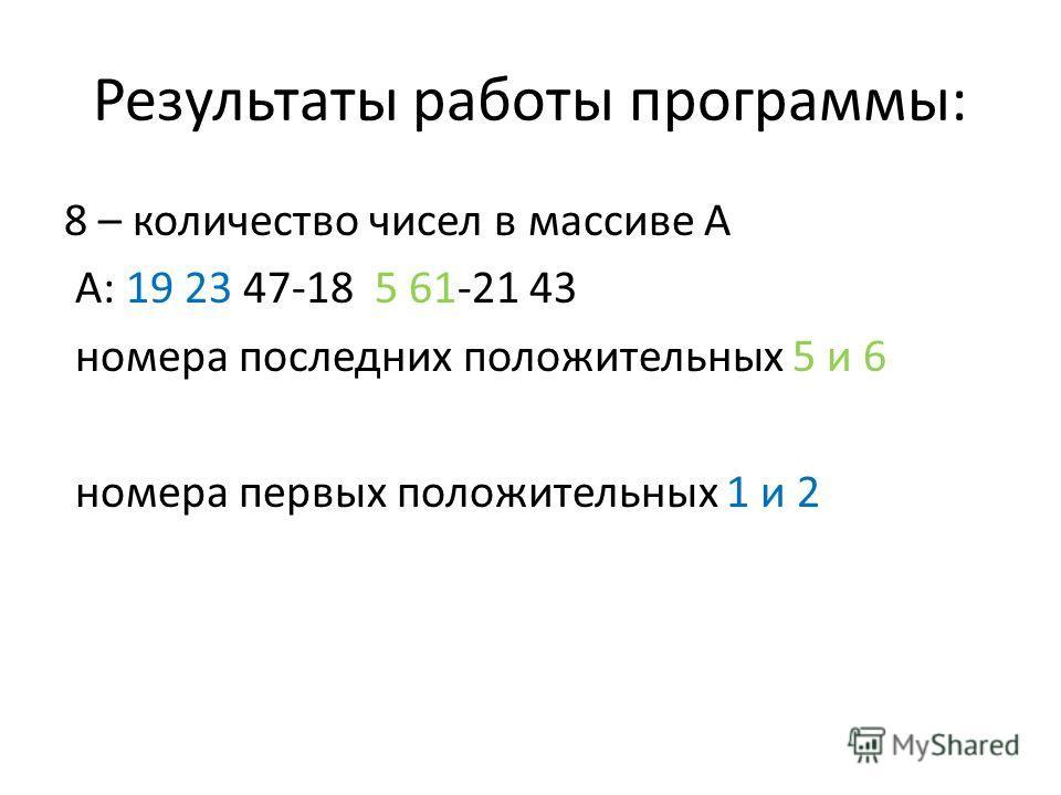 Результаты работы программы: 8 – количество чисел в массиве А А: 19 23 47-18 5 61-21 43 номера последних положительных 5 и 6 номера первых положительных 1 и 2