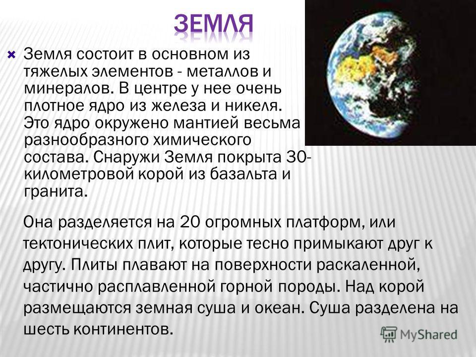 Земля состоит в основном из тяжелых элементов - металлов и минералов. В центре у нее очень плотное ядро из железа и никеля. Это ядро окружено мантией весьма разнообразного химического состава. Снаружи Земля покрыта 30- километровой корой из базальта