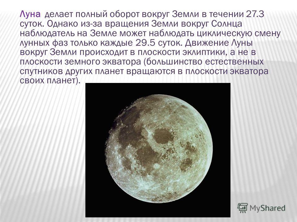 Луна делает полный оборот вокруг Земли в течении 27.3 суток. Однако из-за вращения Земли вокруг Солнца наблюдатель на Земле может наблюдать циклическую смену лунных фаз только каждые 29.5 суток. Движение Луны вокруг Земли происходит в плоскости эклип