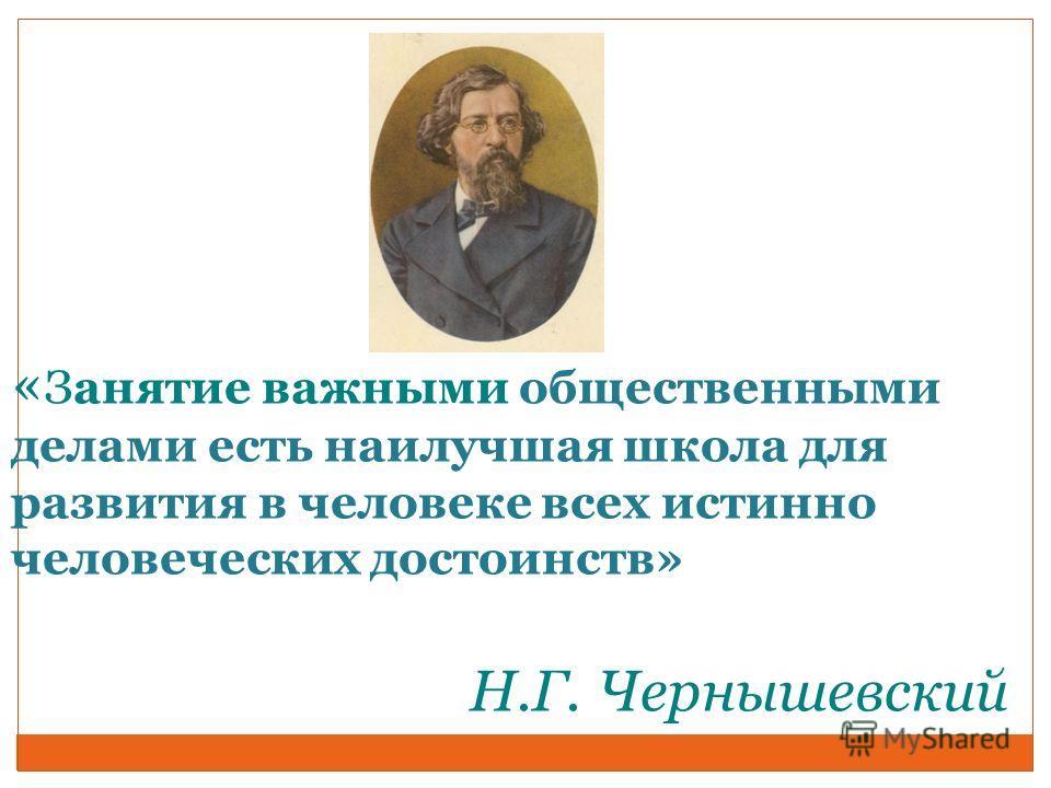 « Занятие важными общественными делами есть наилучшая школа для развития в человеке всех истинно человеческих достоинств» Н.Г. Чернышевский