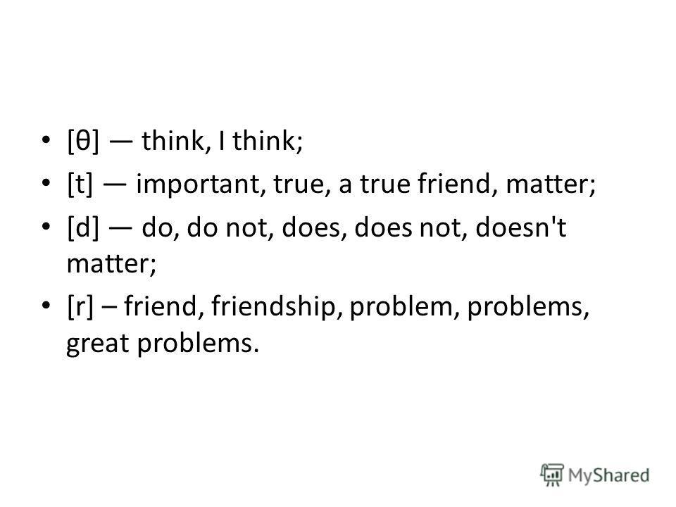 [θ] think, I think; [t] important, true, a true friend, matter; [d] do, do not, does, does not, doesn't matter; [r] – friend, friendship, problem, problems, great problems.