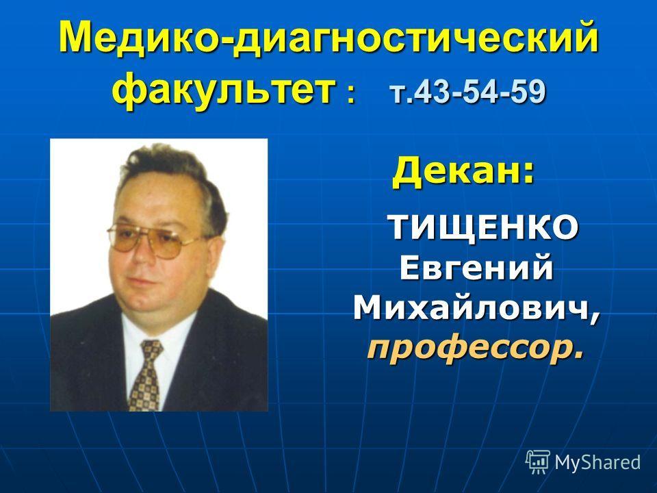 Медико-диагностический факультет : т.43-54-59 Декан: ТИЩЕНКО Евгений Михайлович, профессор. ТИЩЕНКО Евгений Михайлович, профессор.