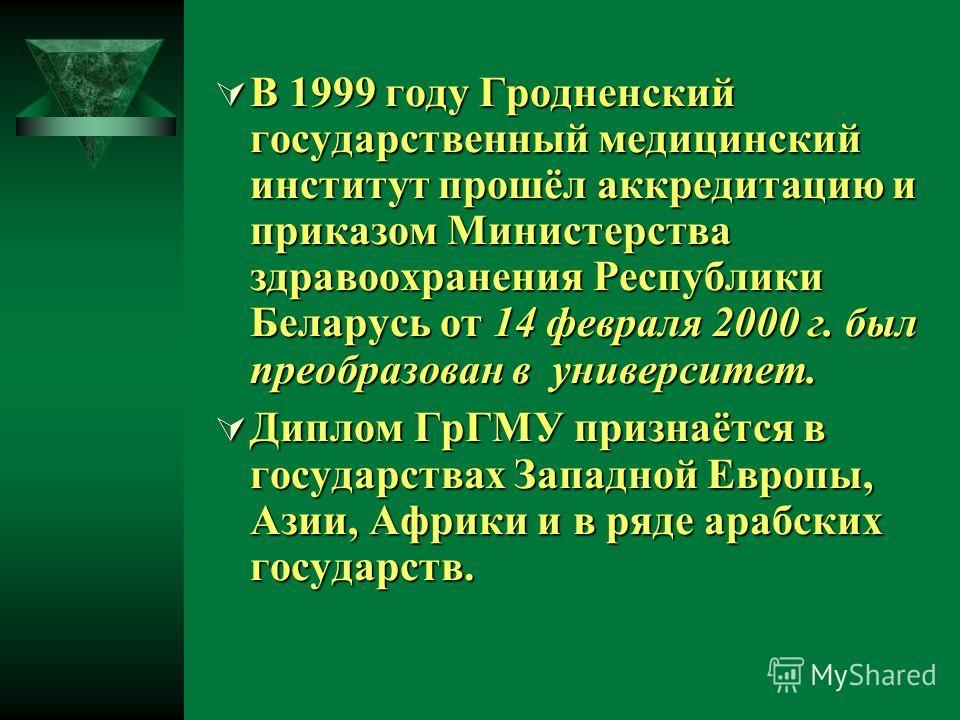 В 1999 году Гродненский государственный медицинский институт прошёл аккредитацию и приказом Министерства здравоохранения Республики Беларусь от 14 февраля 2000 г. был преобразован в университет. В 1999 году Гродненский государственный медицинский инс