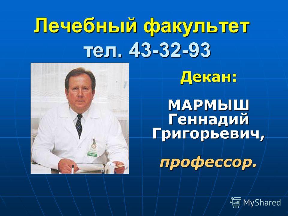 Лечебный факультет тел. 43-32-93 Декан: МАРМЫШ Геннадий Григорьевич, профессор.