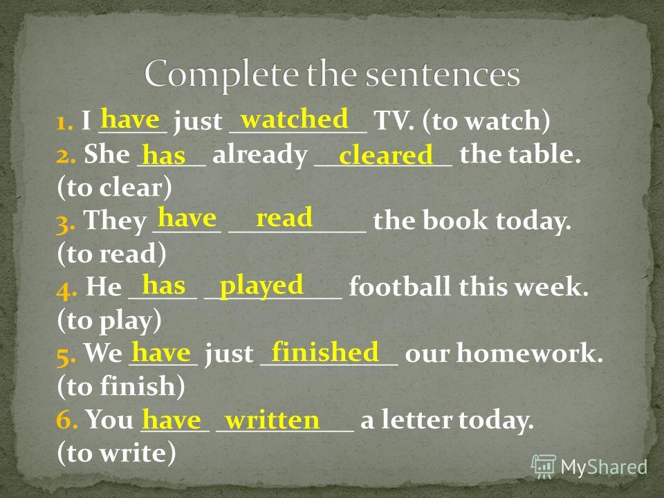 1. I _____ just __________ TV. (to watch) 2. She _____ already __________ the table. (to clear) 3. They _____ __________ the book today. (to read) 4. He _____ __________ football this week. (to play) 5. We _____ just __________ our homework. (to fini
