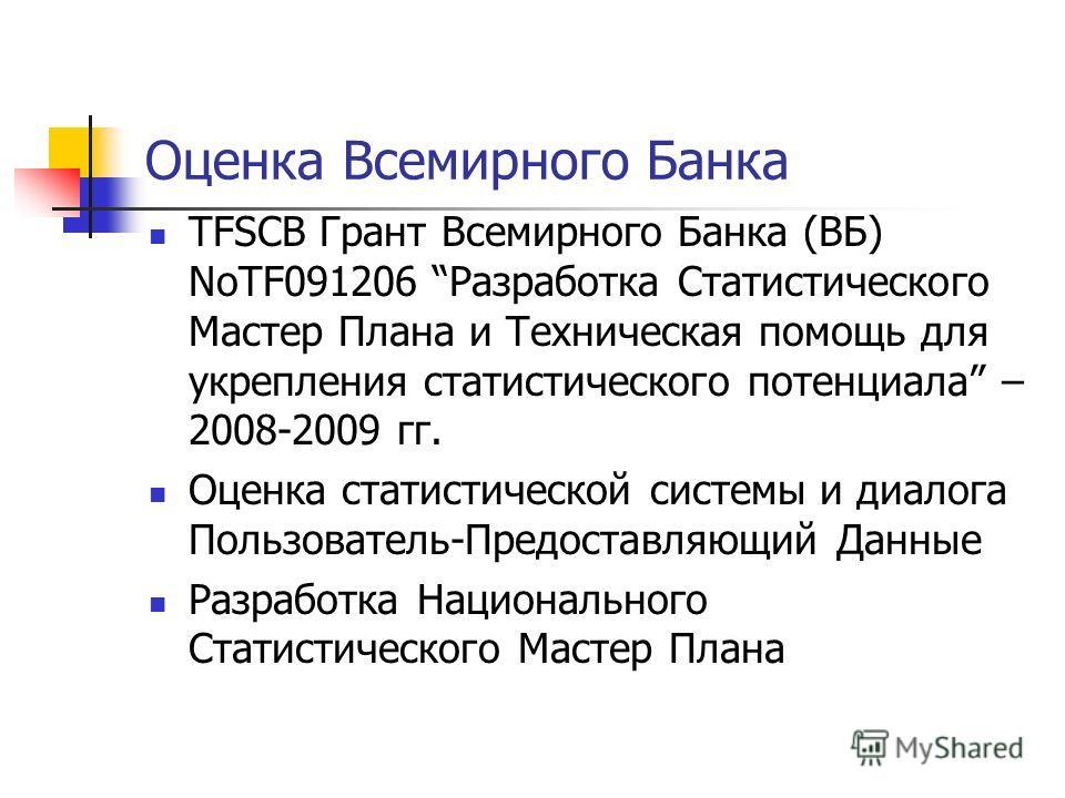 Оценка Всемирного Банка TFSCB Грант Всемирного Банка (ВБ) NoTF091206 Разработка Статистического Мастер Плана и Техническая помощь для укрепления статистического потенциала – 2008-2009 гг. Оценка статистической системы и диалога Пользователь-Предостав