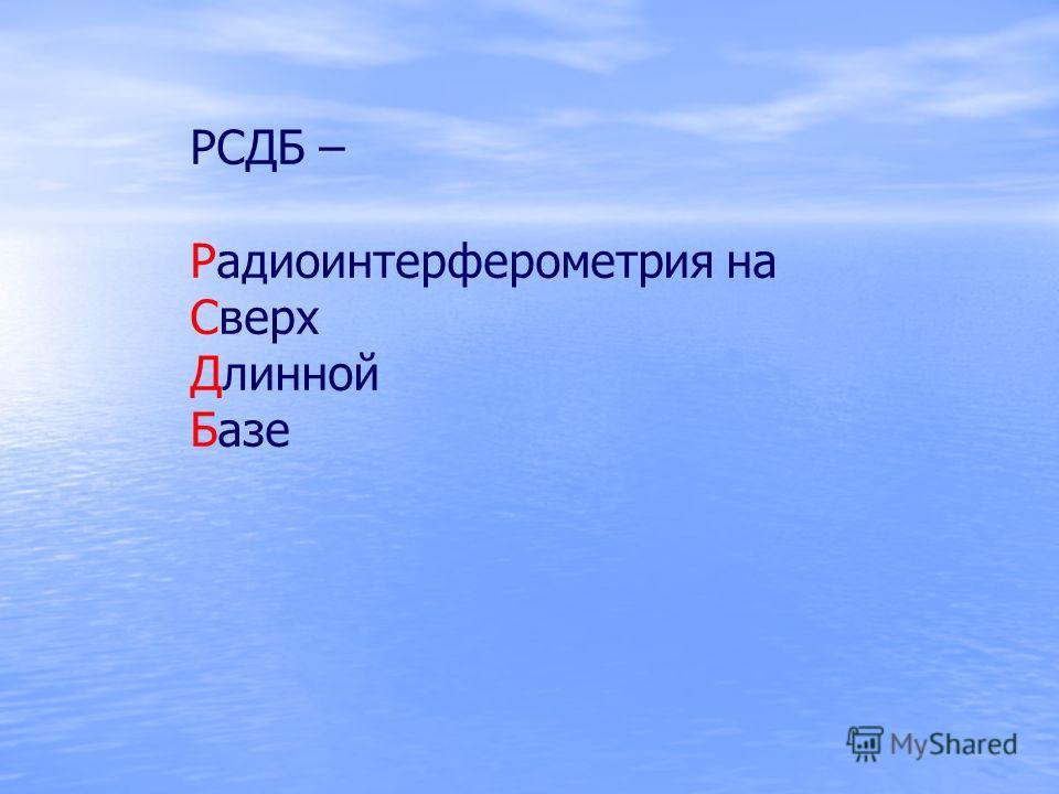 РСДБ – Радиоинтерферометрия на Сверх Длинной Базе