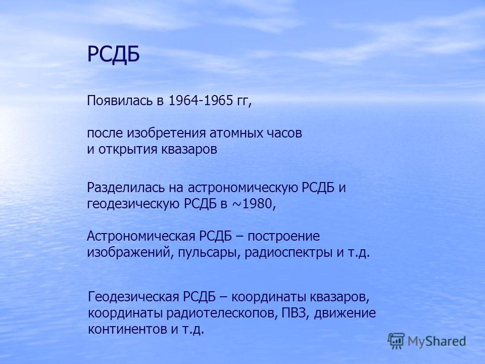 РСДБ Появилась в 1964-1965 гг, после изобретения атомных часов и открытия квазаров Разделилась на астрономическую РСДБ и геодезическую РСДБ в ~1980, Астрономическая РСДБ – построение изображений, пульсары, радиоспектры и т.д. Геодезическая РСДБ – коо