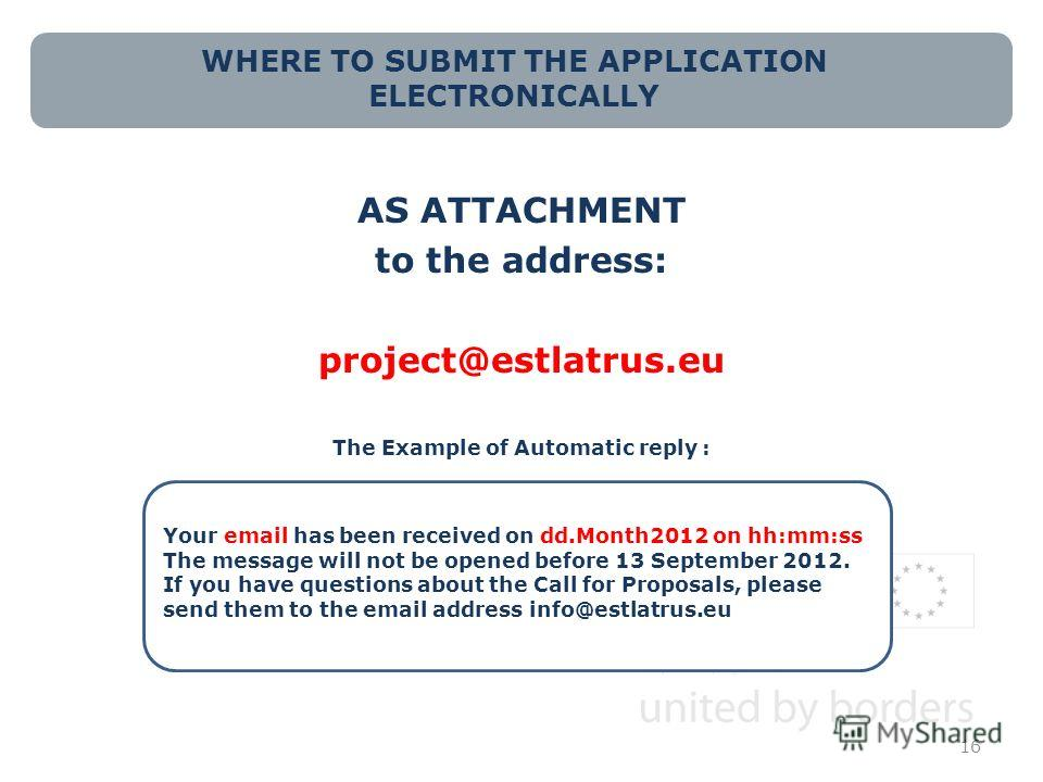 WHERE TO SUBMIT THE APPLICATION ELECTRONICALLY AS ATTACHMENT to the address: project@estlatrus.eu The Example of Automatic reply : 16 Your email has been received on dd.Month2012 on hh:mm:ss The message will not be opened before 13 September 2012. If