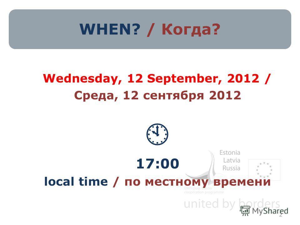 WHEN? / Когда? Wednesday, 12 September, 2012 / Среда, 12 сентября 2012 17:00 local time / по местному времени 2