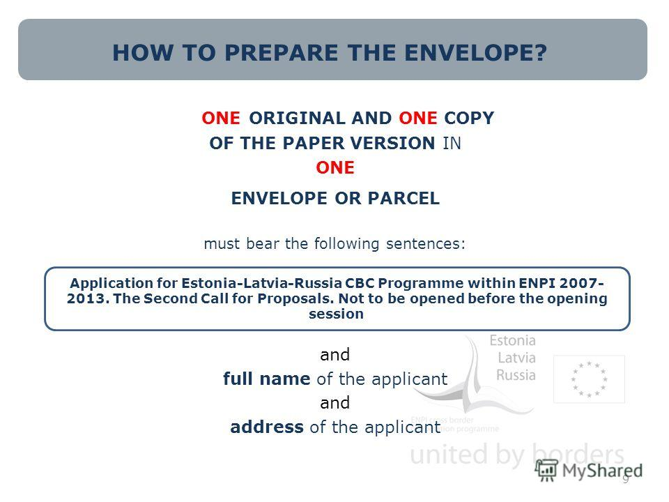 HOW TO PREPARE THE ENVELOPE? ONE ORIGINAL AND ONE COPY OF THE PAPER VERSION IN ONE ENVELOPE OR PARCEL must bear the following sentences: and full name of the applicant and address of the applicant 9 Application for Estonia-Latvia-Russia CBC Programme