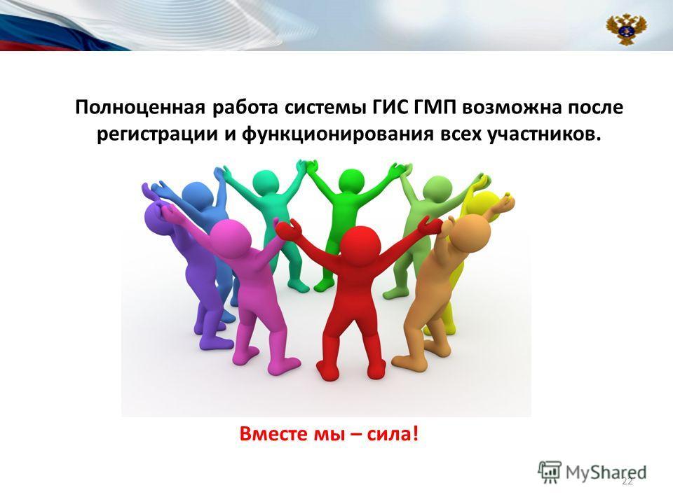 Полноценная работа системы ГИС ГМП возможна после регистрации и функционирования всех участников. Вместе мы – сила! 22
