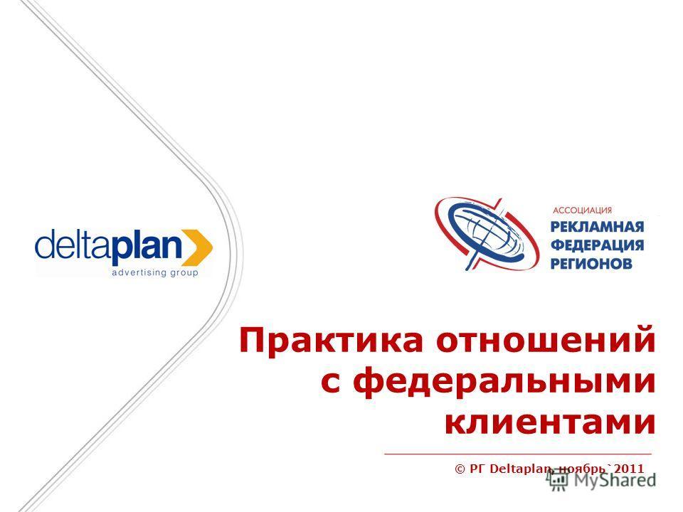 © РГ Deltaplan, ноябрь`2011 Практика отношений с федеральными клиентами
