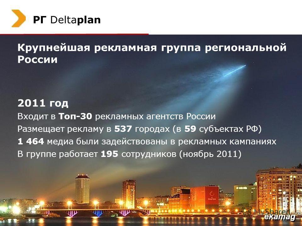 2 РГ Deltaplan Крупнейшая рекламная группа региональной России 2011 год Входит в Топ-30 рекламных агентств России Размещает рекламу в 537 городах (в 59 субъектах РФ) 1 464 медиа были задействованы в рекламных кампаниях В группе работает 195 сотрудник