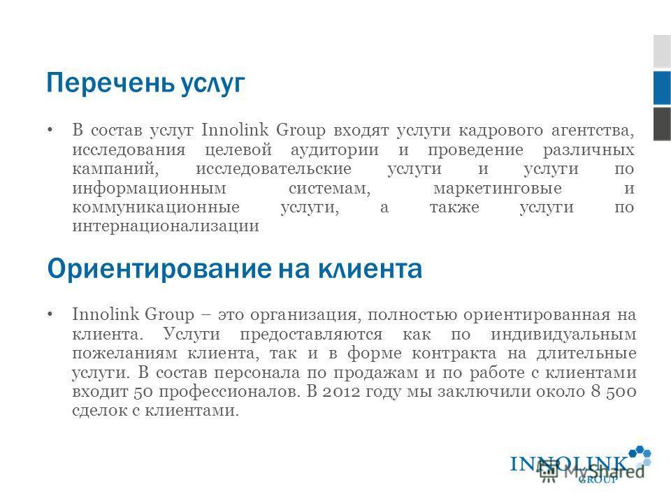 Перечень услуг В состав услуг Innolink Group входят услуги кадрового агентства, исследования целевой аудитории и проведение различных кампаний, исследовательские услуги и услуги по информационным системам, маркетинговые и коммуникационные услуги, а т