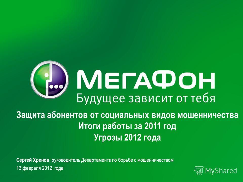 Защита абонентов от социальных видов мошенничества Итоги работы за 2011 год Угрозы 2012 года Сергей Хренов, руководитель Департамента по борьбе с мошенничеством 13 февраля 2012 года