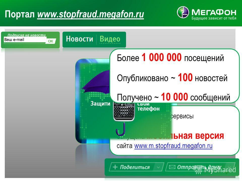 Портал www.stopfraud.megafon.ru Добавлены новые сервисы и подразделы Запущена мобильная версия сайта www.m.stopfraud.megafon.ru www.m.stopfraud.megafon.ru Более 1 000 000 посещений Опубликовано ~ 100 новостей Получено ~ 10 000 сообщений 9