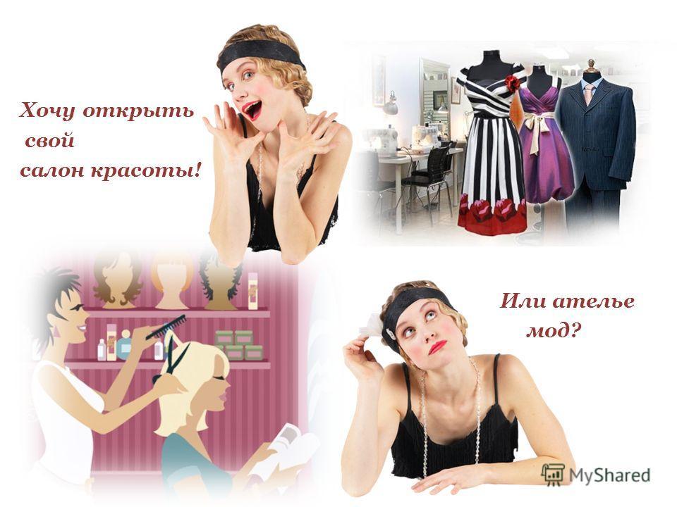 Хочу открыть свой салон красоты! Или ателье мод? Или ателье мод?