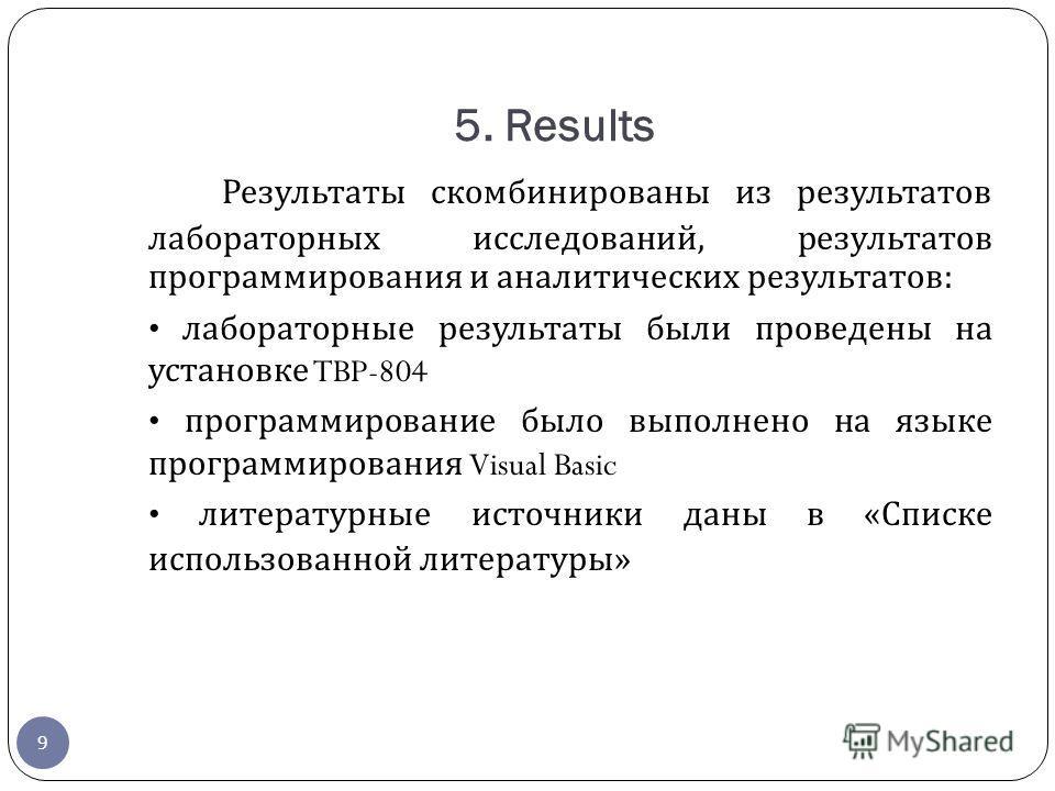 5. Results Результаты скомбинированы из результатов лабораторных исследований, результатов программирования и аналитических результатов : лабораторные результаты были проведены на установке TBP-804 программирование было выполнено на языке программиро