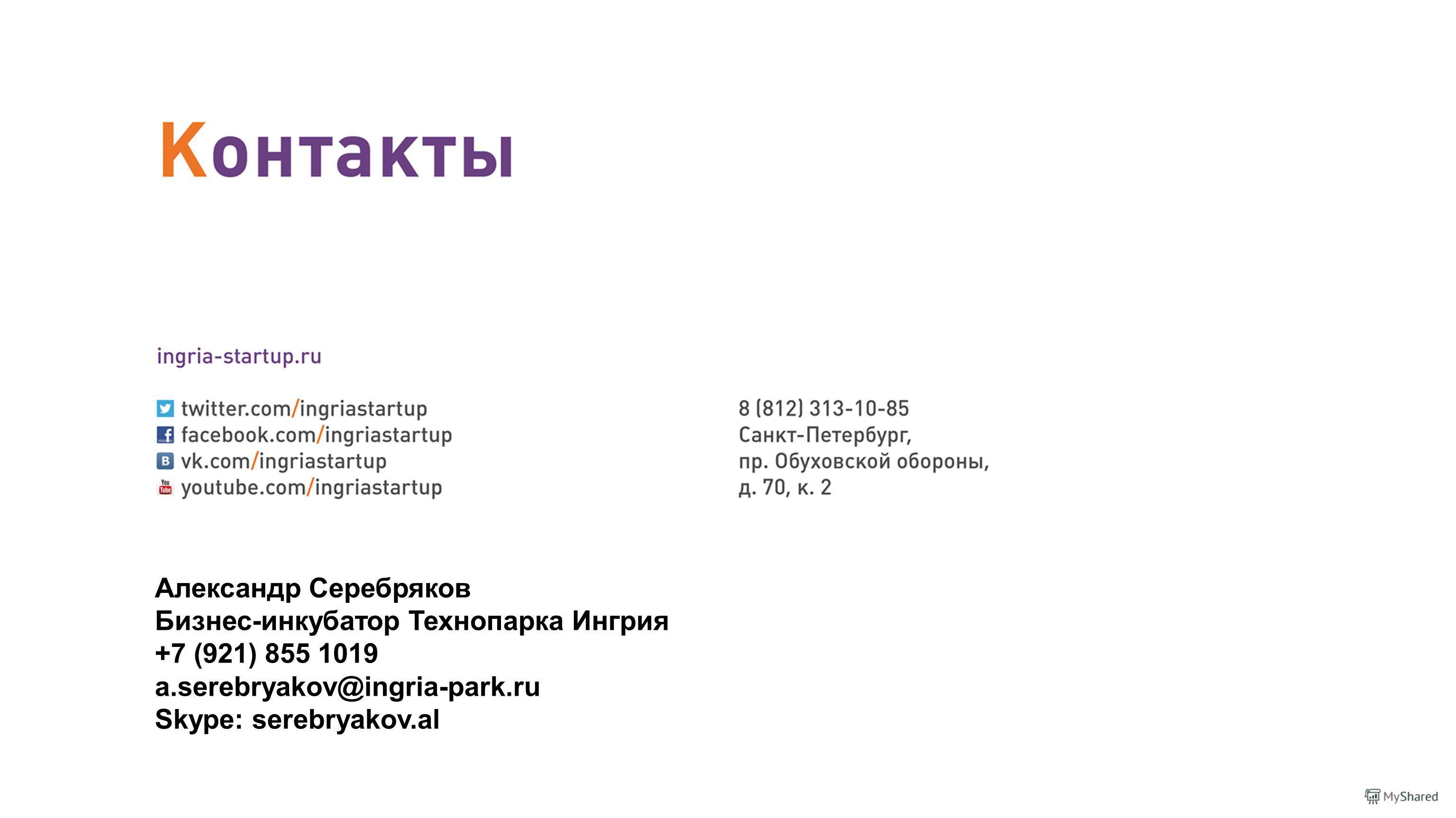 Александр Серебряков Бизнес-инкубатор Технопарка Ингрия +7 (921) 855 1019 a.serebryakov@ingria-park.ru Skype: serebryakov.al