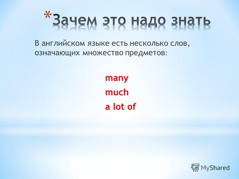 В английском языке есть несколько слов, означающих множество предметов : many much a lot of