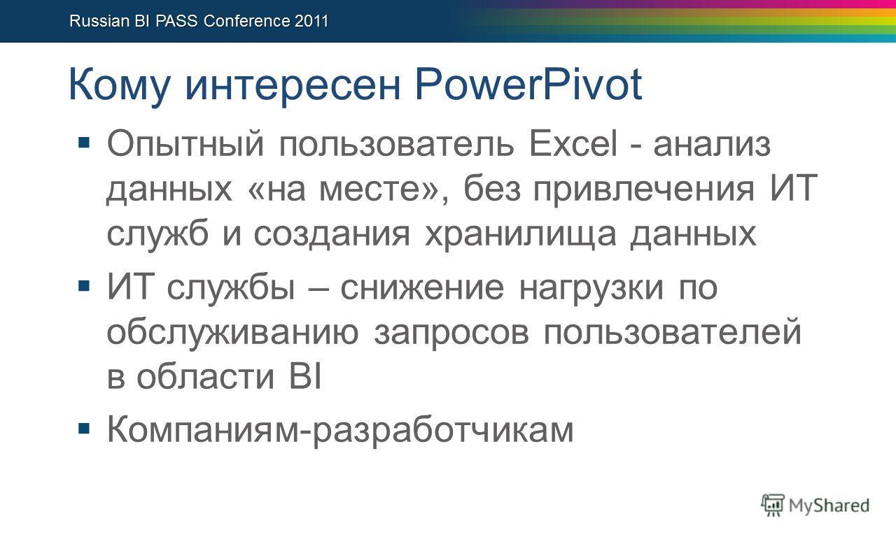 Кому интересен PowerPivot Опытный пользователь Excel - анализ данных «на месте», без привлечения ИТ служб и создания хранилища данных ИТ службы – снижение нагрузки по обслуживанию запросов пользователей в области BI Компаниям-разработчикам
