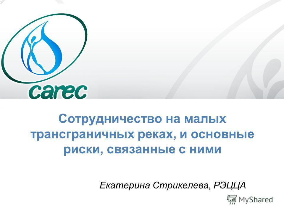 Сотрудничество на малых трансграничных реках, и основные риски, связанные с ними Екатерина Стрикелева, РЭЦЦА