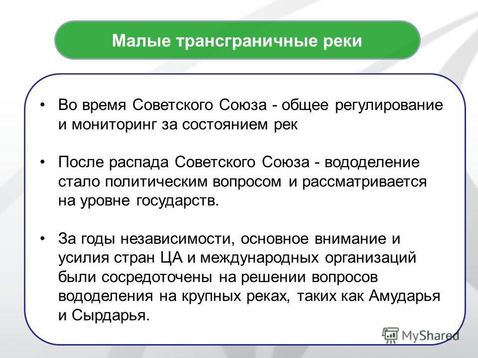 2 Малые трансграничные реки Во время Советского Союза - общее регулирование и мониторинг за состоянием рек После распада Советского Союза - вододеление стало политическим вопросом и рассматривается на уровне государств. За годы независимости, основно