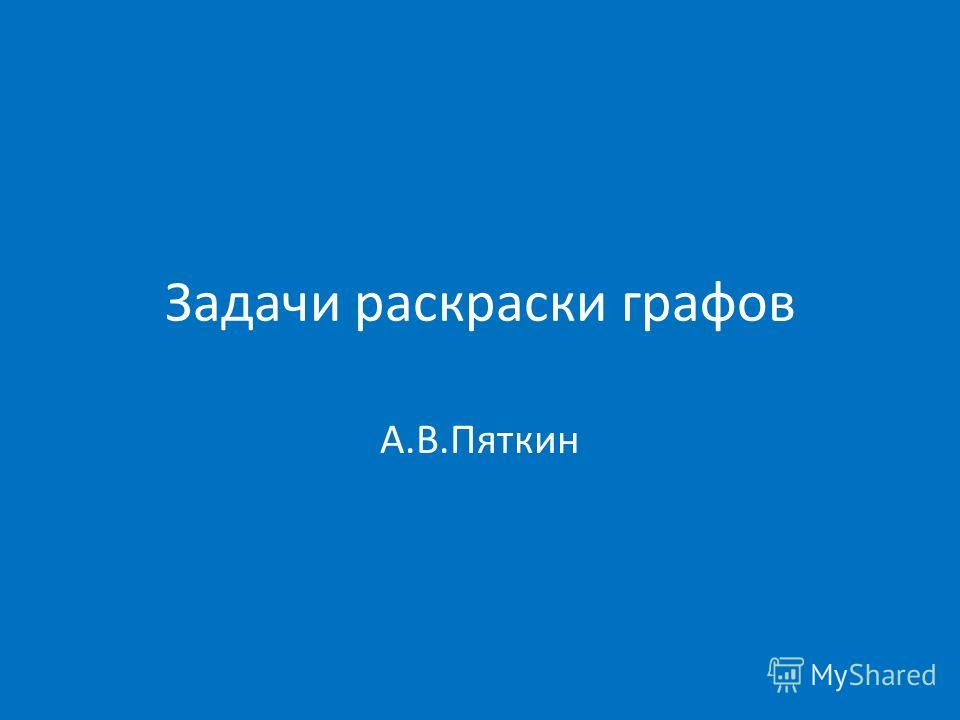 Задачи раскраски графов А.В.Пяткин