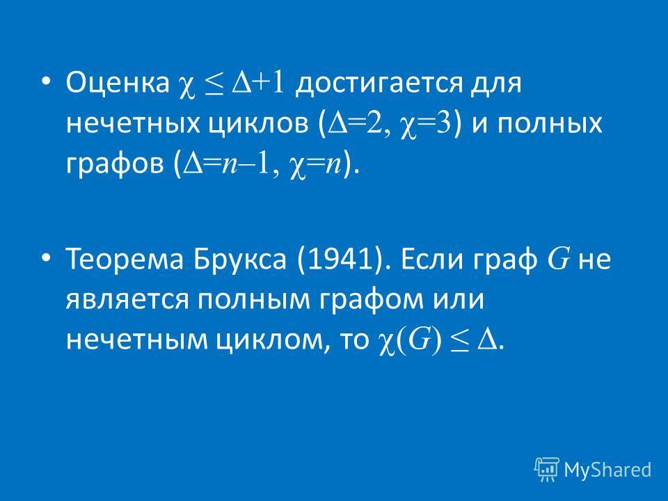 Оценка +1 достигается для нечетных циклов ( =2, =3 ) и полных графов ( =n–1, =n ). Теорема Брукса (1941). Если граф G не является полным графом или нечетным циклом, то (G).