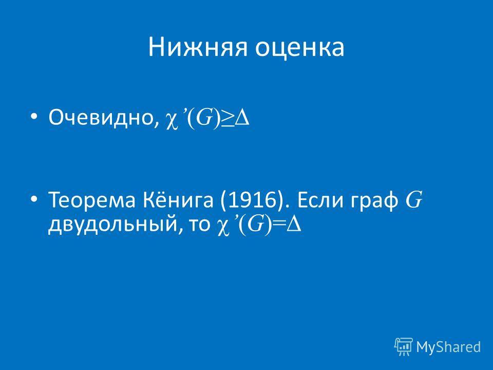 Очевидно,(G) Теорема Кёнига (1916). Если граф G двудольный, то(G)= Нижняя оценка