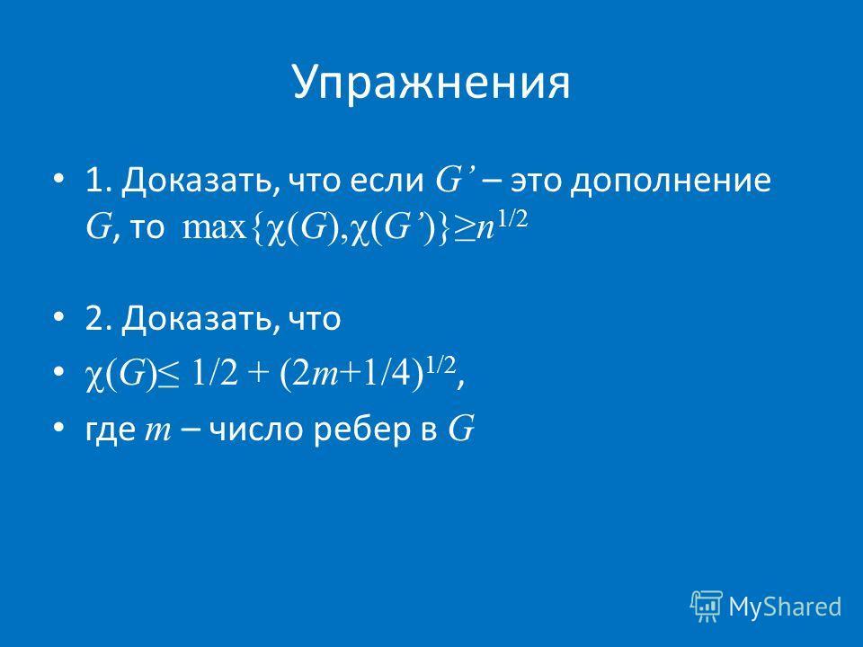 Упражнения 1. Доказать, что если G – это дополнение G, то max{ (G), (G)}n 1/2 2. Доказать, что (G) 1/2 + (2m+1/4) 1/2, где m – число ребер в G
