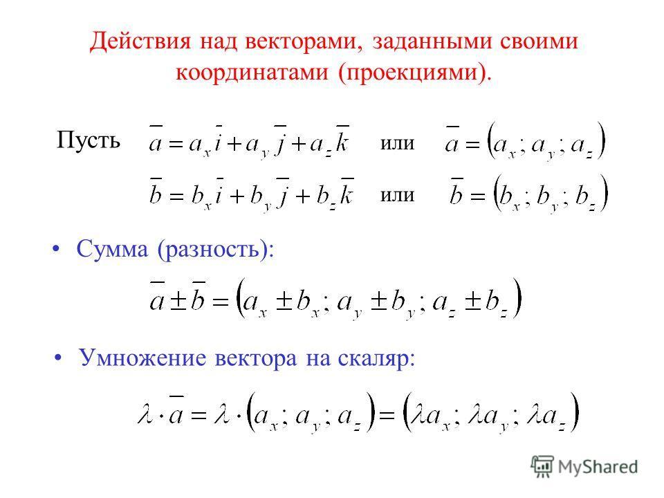 Действия над векторами, заданными своими координатами (проекциями). Пусть или Сумма (разность): Умножение вектора на скаляр: