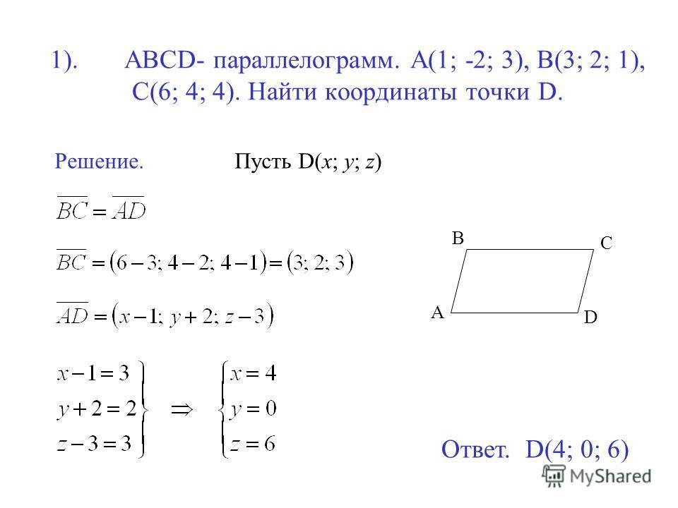1). ABCD- параллелограмм. A(1; -2; 3), B(3; 2; 1), C(6; 4; 4). Найти координаты точки D. Решение.Пусть D(x; y; z) D C A B Ответ. D(4; 0; 6)