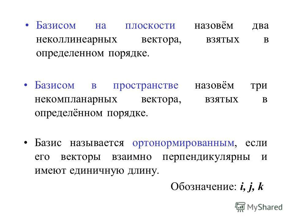 Базисом на плоскости назовём два неколлинеарных вектора, взятых в определенном порядке. Базисом в пространстве назовём три некомпланарных вектора, взятых в определённом порядке. Базис называется ортонормированным, если его векторы взаимно перпендикул