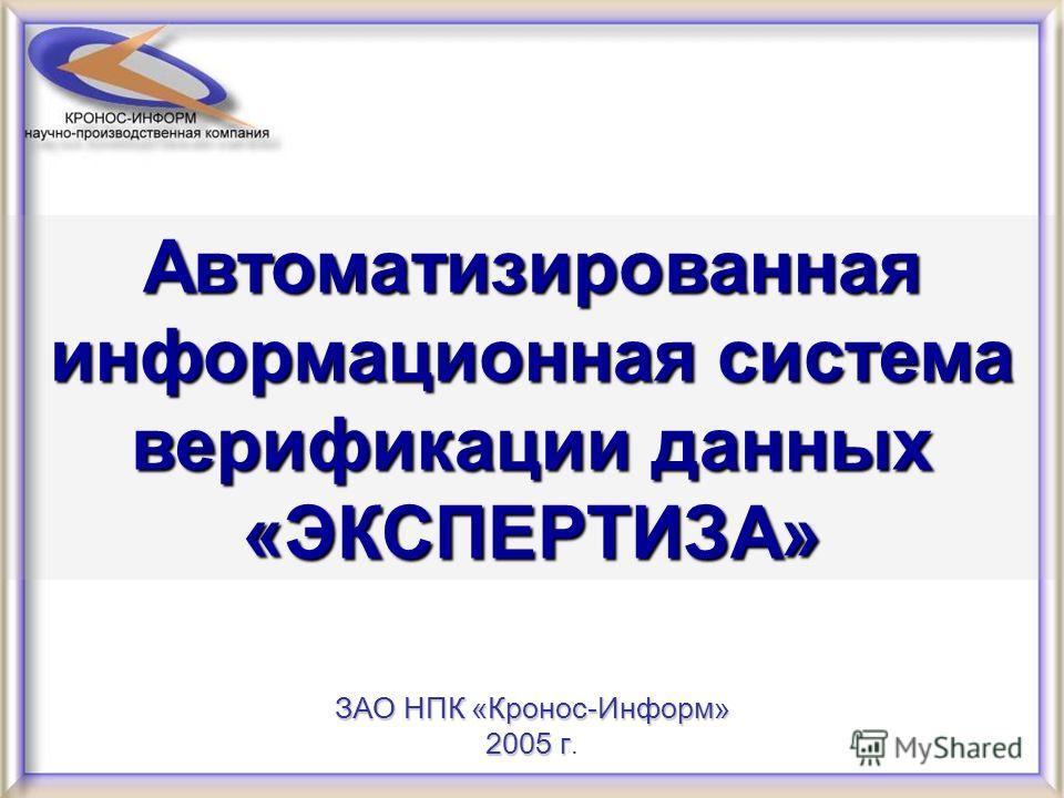 Автоматизированная информационная система верификации данных «ЭКСПЕРТИЗА» ЗАО НПК «Кронос-Информ» 2005 г 2005 г.
