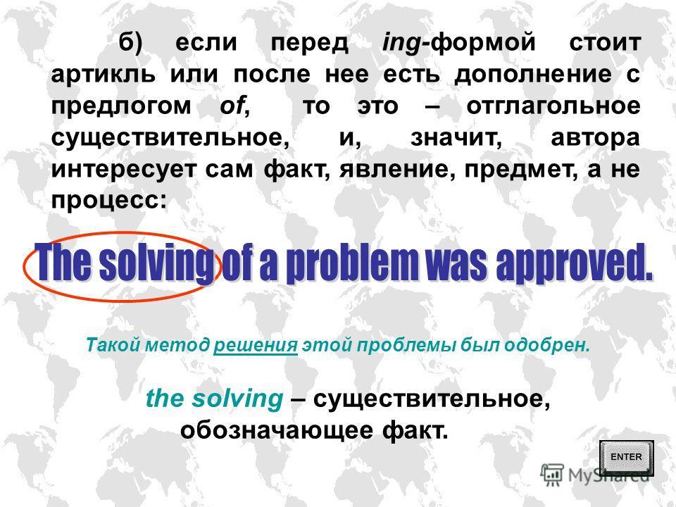 а) если перед ing-формой есть предлог (но нет артикля) и после нее нет предлога of, то это герундий, и, значит, автора интересует процесс, действие в его длительности: Существуют разные способы решения одной и той же проблемы. solving – герундий, обо