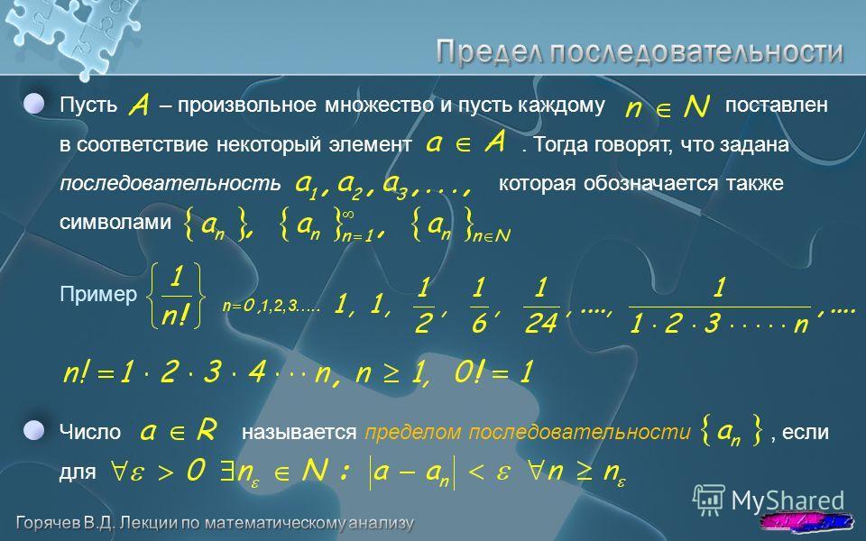 Пусть – произвольное множество и пусть каждому поставлен в соответствие некоторый элемент. Тогда говорят, что задана последовательность которая обозначается также символами Число называется пределом последовательности, если для Пример