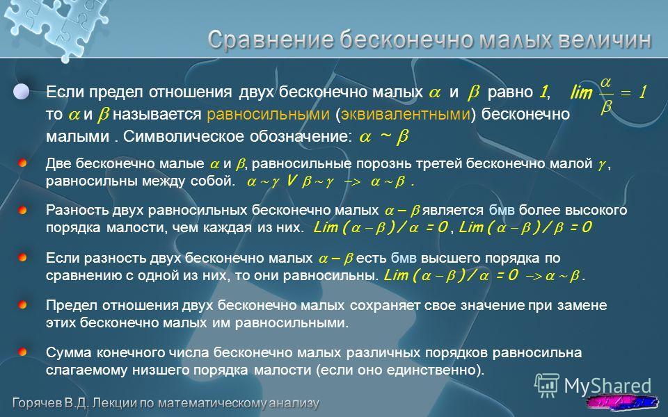 Если предел отношения двух бесконечно малых и равно 1, то и называется равносильными (эквивалентными) бесконечно малыми. Символическое обозначение: ~ Две бесконечно малые и, равносильные порознь третей бесконечно малой, равносильны между собой. V Раз