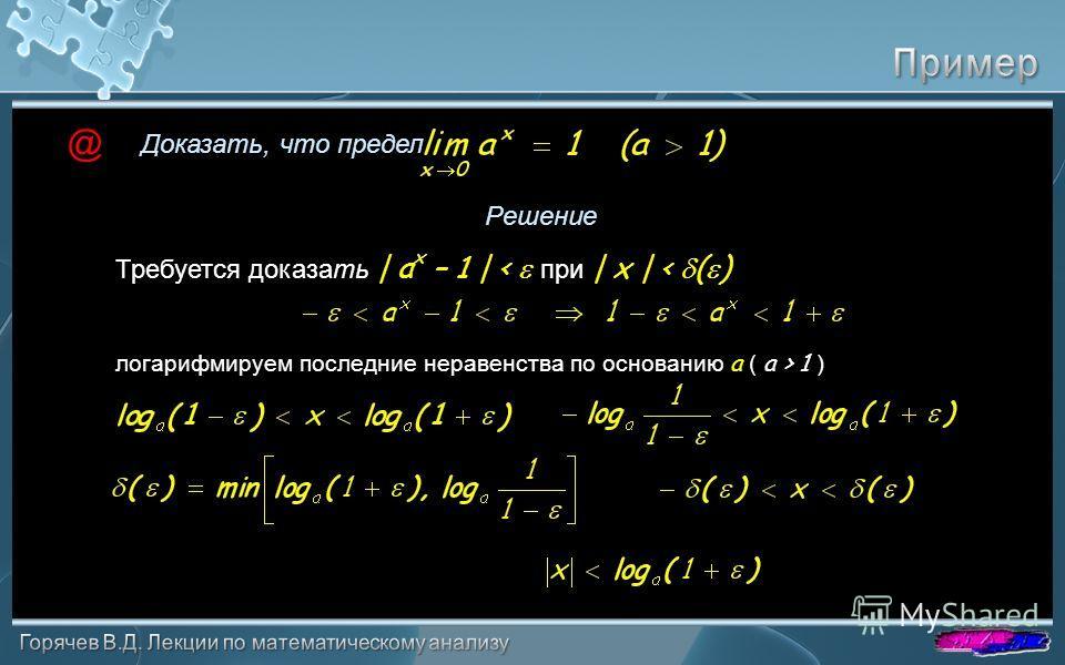 Доказать, что предел Решение @ Требуется доказать | a x – 1 | < при | x | < ( ) логарифмируем последние неравенства по основанию a ( a > 1 )