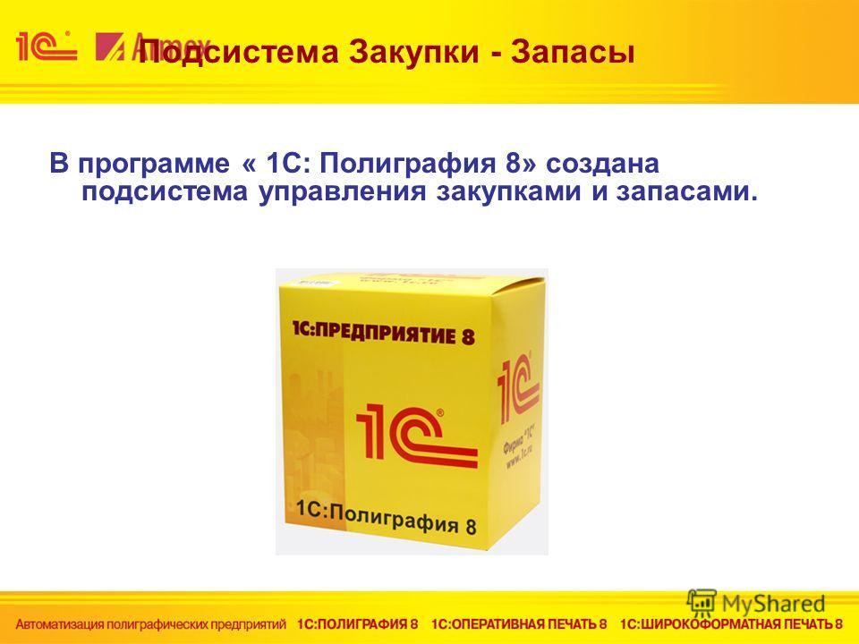 Подсистема Закупки - Запасы В программе « 1С: Полиграфия 8» создана подсистема управления закупками и запасами.
