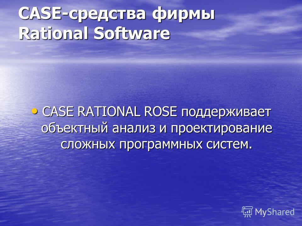 CASE-средства фирмы Rational Software CASE RATIONAL ROSE поддерживает объектный анализ и проектирование сложных программных систем. CASE RATIONAL ROSE поддерживает объектный анализ и проектирование сложных программных систем.