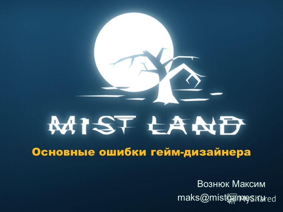 Основные ошибки гейм-дизайнера Вознюк Максим maks@mistgames.ru
